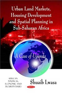 eBook Urban Land Markets, Housing Development and Spatial Planning in Sub-Saharan Africa: A Case of Uganda (African Political, Economic, and Security Issues) download
