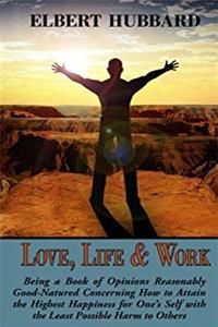 eBook Love, Life & Work, Being a Book of Opinions Reasonably Good-Natured Concerning How to Attain the Highest Happiness for One's Self with the Least Possible Harm to Others download