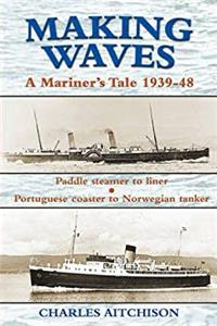 eBook Making Waves: Paddle Steamer to Liner. Portuguese Coaster to Norwegian Tanker: A Mariner's Tale 1939-48 (Maritime Heritage) download