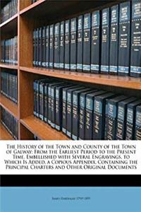 eBook The History of the Town and County of the Town of Galway: From the Earliest Period to the Present Time, Embellished with Several Engravings. to Which ... Charters and Other Original Documents download